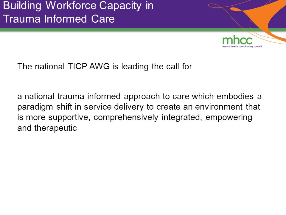 Building Workforce Capacity in Trauma Informed Care The national TICP AWG is leading the call for a national trauma informed approach to care which embodies a paradigm shift in service delivery to create an environment that is more supportive, comprehensively integrated, empowering and therapeutic