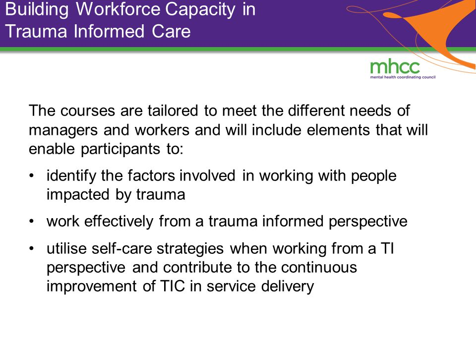 Building Workforce Capacity in Trauma Informed Care The courses are tailored to meet the different needs of managers and workers and will include elements that will enable participants to: identify the factors involved in working with people impacted by trauma work effectively from a trauma informed perspective utilise self-care strategies when working from a TI perspective and contribute to the continuous improvement of TIC in service delivery