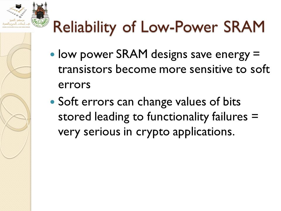 Reliability of Low-Power SRAM low power SRAM designs save energy = transistors become more sensitive to soft errors Soft errors can change values of bits stored leading to functionality failures = very serious in crypto applications.