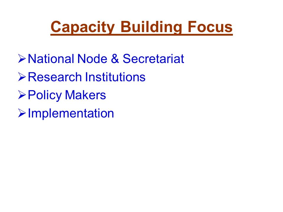 Capacity Building Focus National Node & Secretariat Research Institutions Policy Makers Implementation