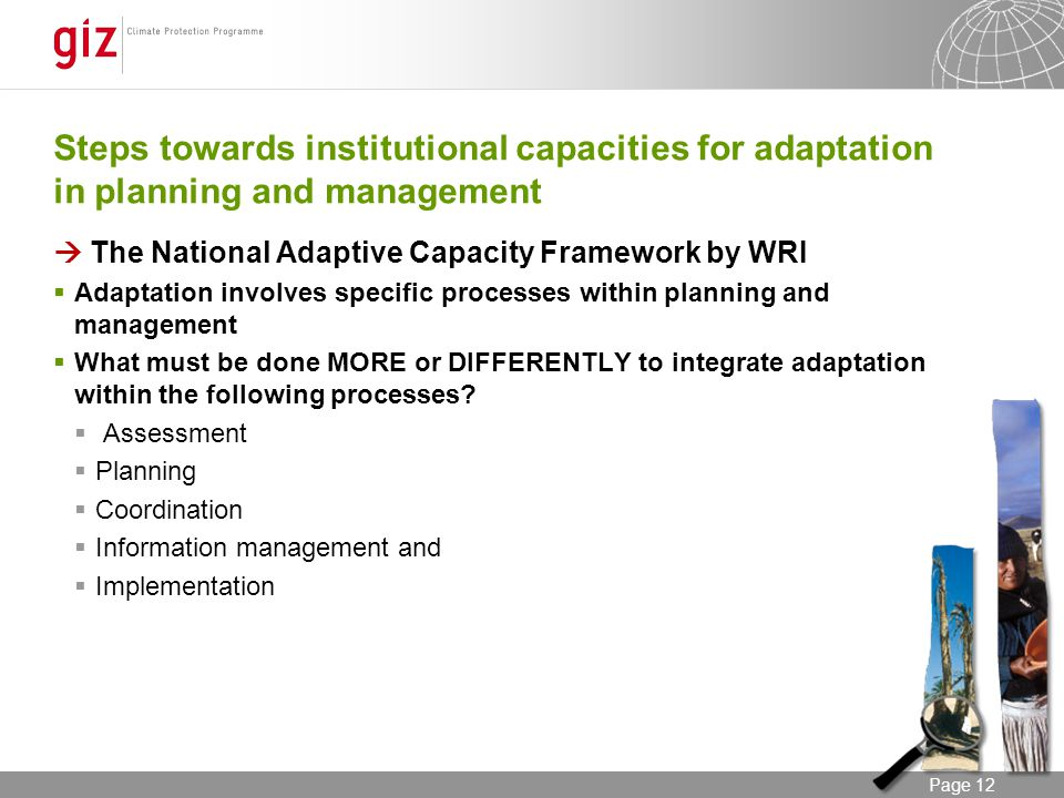 12/06/2014 Seite 12 Page 12 Steps towards institutional capacities for adaptation in planning and management The National Adaptive Capacity Framework by WRI Adaptation involves specific processes within planning and management What must be done MORE or DIFFERENTLY to integrate adaptation within the following processes.