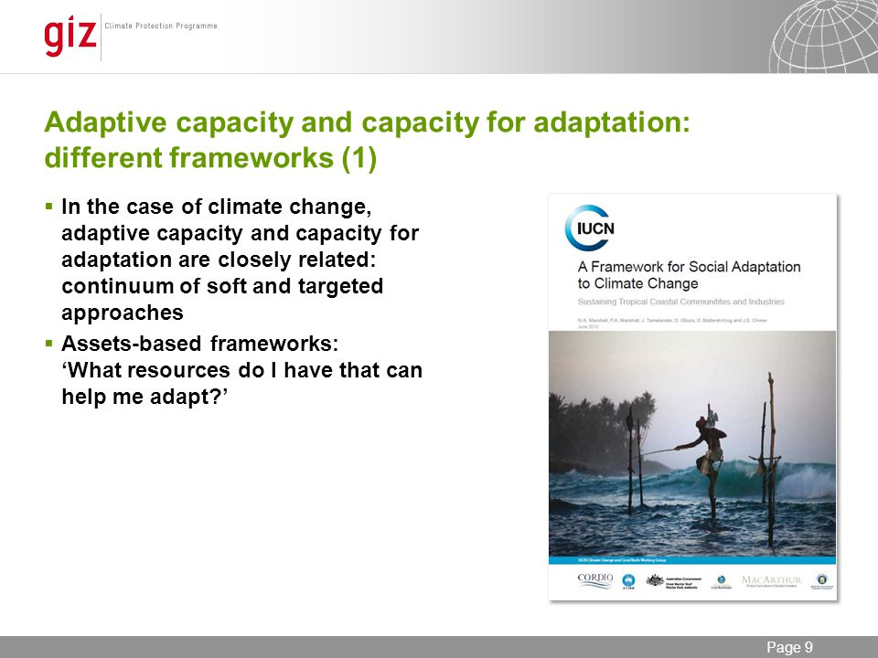 12/06/2014 Seite 9 Page 9 Adaptive capacity and capacity for adaptation: different frameworks (1) In the case of climate change, adaptive capacity and capacity for adaptation are closely related: continuum of soft and targeted approaches Assets-based frameworks: What resources do I have that can help me adapt