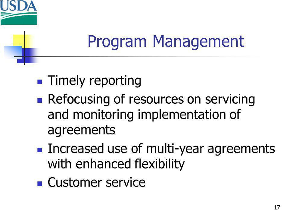 17 Program Management Timely reporting Refocusing of resources on servicing and monitoring implementation of agreements Increased use of multi-year agreements with enhanced flexibility Customer service 17