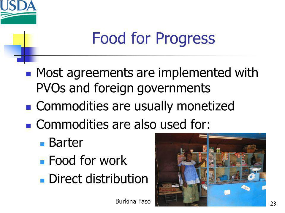 23 Most agreements are implemented with PVOs and foreign governments Commodities are usually monetized Commodities are also used for: Barter Food for work Direct distribution Food for Progress Burkina Faso