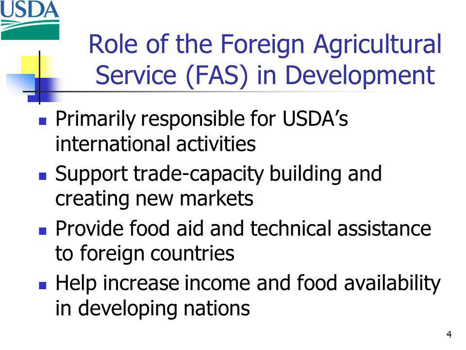 4 Role of the Foreign Agricultural Service (FAS) in Development Primarily responsible for USDAs international activities Support trade-capacity building and creating new markets Provide food aid and technical assistance to foreign countries Help increase income and food availability in developing nations
