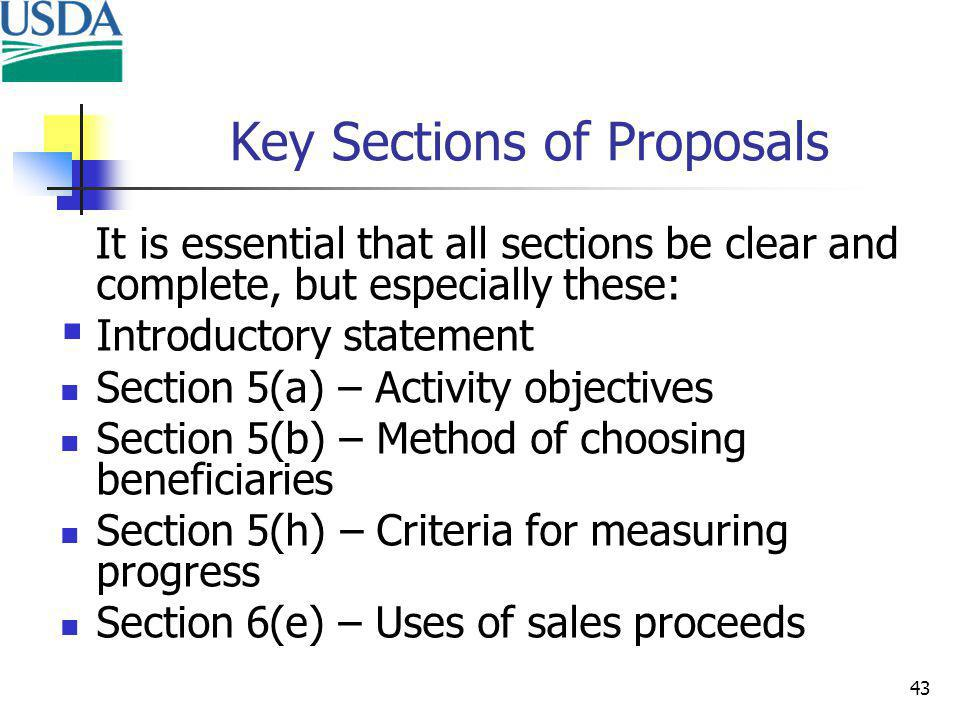 43 Key Sections of Proposals It is essential that all sections be clear and complete, but especially these: Introductory statement Section 5(a) – Activity objectives Section 5(b) – Method of choosing beneficiaries Section 5(h) – Criteria for measuring progress Section 6(e) – Uses of sales proceeds