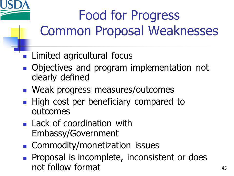 45 Food for Progress Common Proposal Weaknesses Limited agricultural focus Objectives and program implementation not clearly defined Weak progress measures/outcomes High cost per beneficiary compared to outcomes Lack of coordination with Embassy/Government Commodity/monetization issues Proposal is incomplete, inconsistent or does not follow format