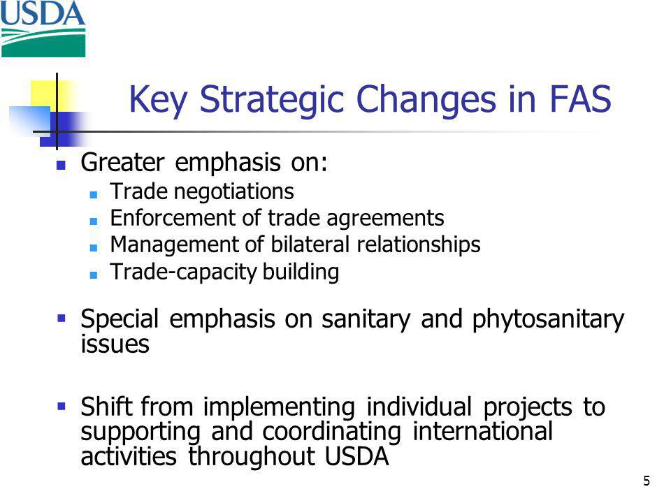 5 Key Strategic Changes in FAS Greater emphasis on: Trade negotiations Enforcement of trade agreements Management of bilateral relationships Trade-capacity building Special emphasis on sanitary and phytosanitary issues Shift from implementing individual projects to supporting and coordinating international activities throughout USDA