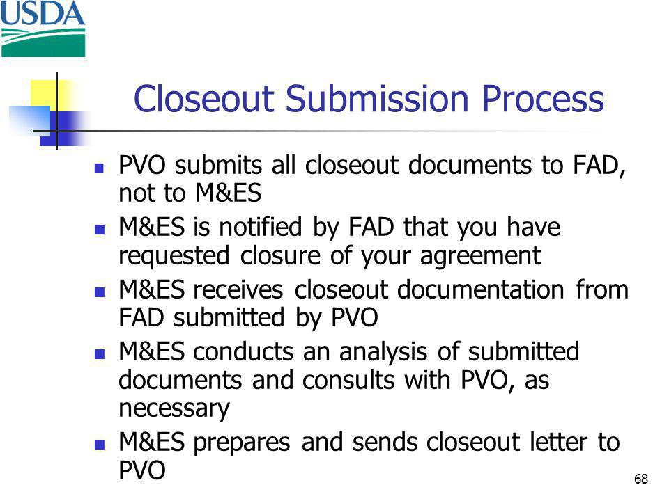 68 Closeout Submission Process PVO submits all closeout documents to FAD, not to M&ES M&ES is notified by FAD that you have requested closure of your agreement M&ES receives closeout documentation from FAD submitted by PVO M&ES conducts an analysis of submitted documents and consults with PVO, as necessary M&ES prepares and sends closeout letter to PVO