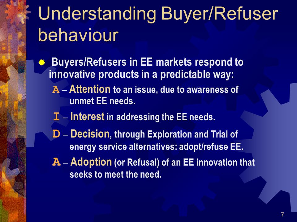 7 Understanding Buyer/Refuser behaviour Buyers/Refusers in EE markets respond to innovative products in a predictable way: A – Attention to an issue, due to awareness of unmet EE needs.