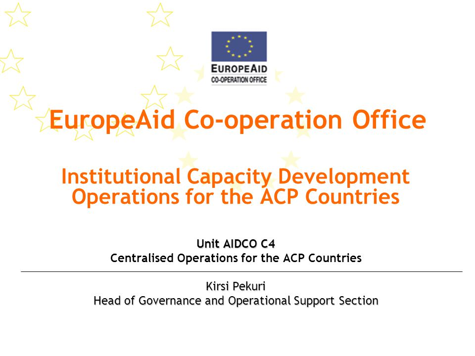 EuropeAid Co-operation Office Institutional Capacity Development Operations for the ACP Countries Unit AIDCO C4 Centralised Operations for the ACP Countries Kirsi Pekuri Head of Governance and Operational Support Section