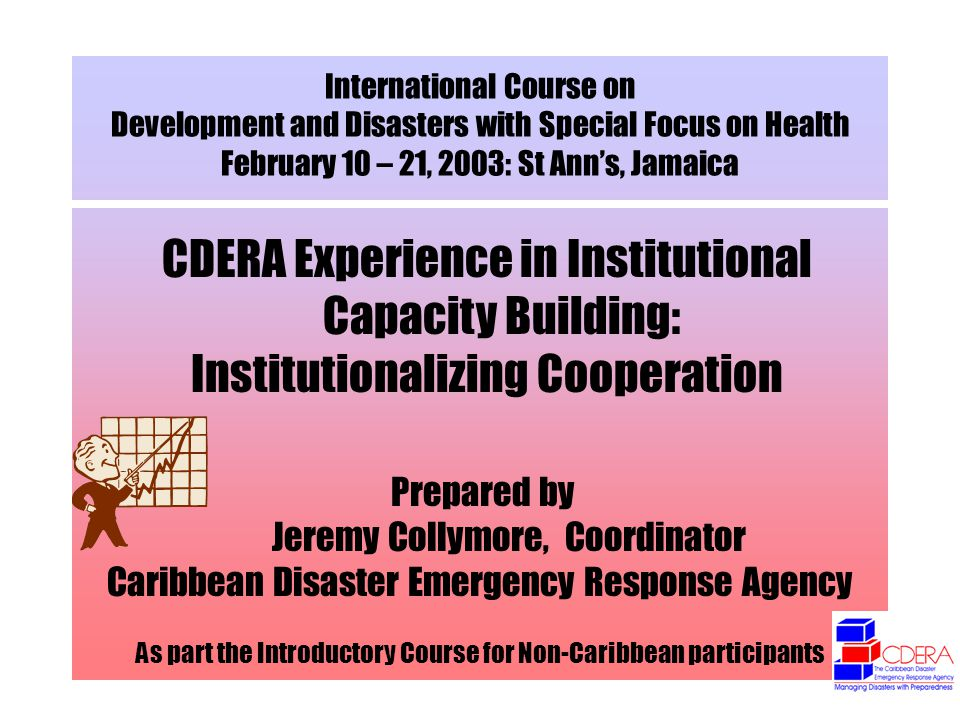 International Course on Development and Disasters with Special Focus on Health February 10 – 21, 2003: St Anns, Jamaica CDERA Experience in Institutio