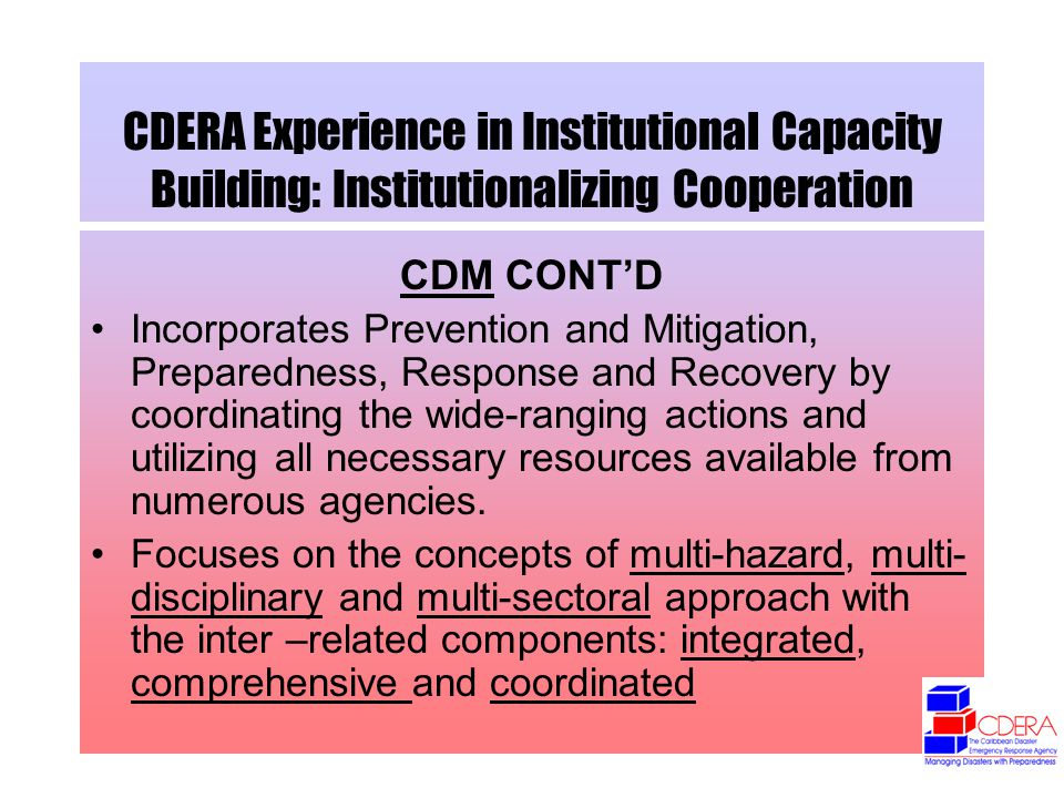 CDERA Experience in Institutional Capacity Building: Institutionalizing Cooperation CDM CONTD Incorporates Prevention and Mitigation, Preparedness, Response and Recovery by coordinating the wide-ranging actions and utilizing all necessary resources available from numerous agencies.