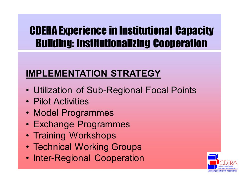 CDERA Experience in Institutional Capacity Building: Institutionalizing Cooperation IMPLEMENTATION STRATEGY Utilization of Sub-Regional Focal Points Pilot Activities Model Programmes Exchange Programmes Training Workshops Technical Working Groups Inter-Regional Cooperation
