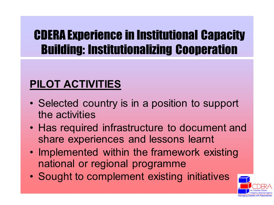 CDERA Experience in Institutional Capacity Building: Institutionalizing Cooperation PILOT ACTIVITIES Selected country is in a position to support the