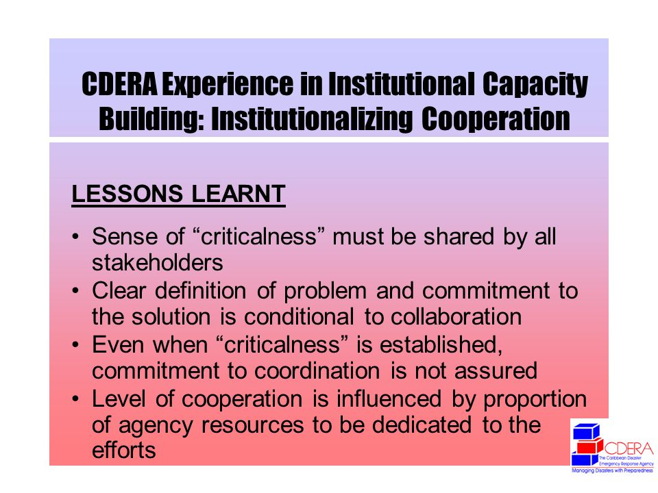 CDERA Experience in Institutional Capacity Building: Institutionalizing Cooperation LESSONS LEARNT Sense of criticalness must be shared by all stakeholders Clear definition of problem and commitment to the solution is conditional to collaboration Even when criticalness is established, commitment to coordination is not assured Level of cooperation is influenced by proportion of agency resources to be dedicated to the efforts