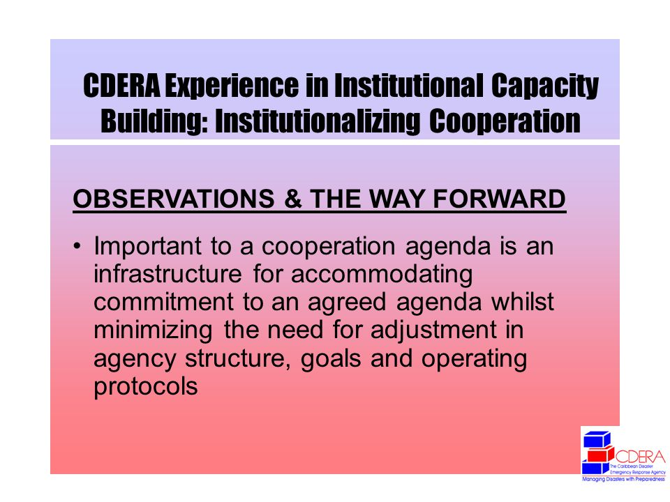 CDERA Experience in Institutional Capacity Building: Institutionalizing Cooperation OBSERVATIONS & THE WAY FORWARD Important to a cooperation agenda is an infrastructure for accommodating commitment to an agreed agenda whilst minimizing the need for adjustment in agency structure, goals and operating protocols