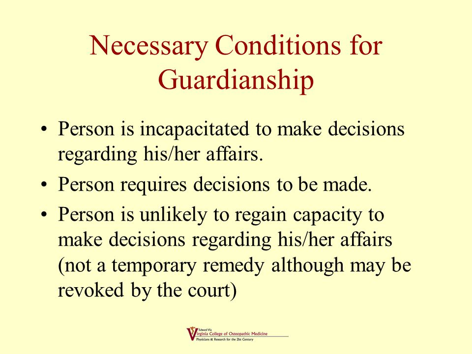 Guardianship Allows for decisions to be made for a person who is adjudicated incompetent (ward) by another person appointed by the court to act on his/her behalf.