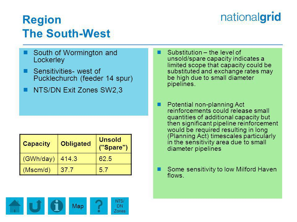 Region The South-West South of Wormington and Lockerley Sensitivities- west of Pucklechurch (feeder 14 spur) NTS/DN Exit Zones SW2,3 Substitution – the level of unsold/spare capacity indicates a limited scope that capacity could be substituted and exchange rates may be high due to small diameter pipelines.