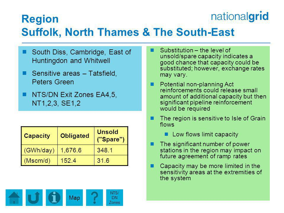 Region Suffolk, North Thames & The South-East South Diss, Cambridge, East of Huntingdon and Whitwell Sensitive areas – Tatsfield, Peters Green NTS/DN Exit Zones EA4,5, NT1,2,3, SE1,2 Substitution – the level of unsold/spare capacity indicates a good chance that capacity could be substituted; however, exchange rates may vary.