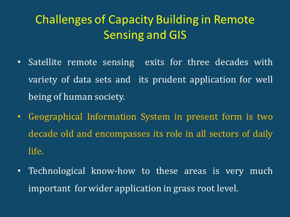 Challenges of Capacity Building in Remote Sensing and GIS Satellite remote sensing exits for three decades with variety of data sets and its prudent application for well being of human society.