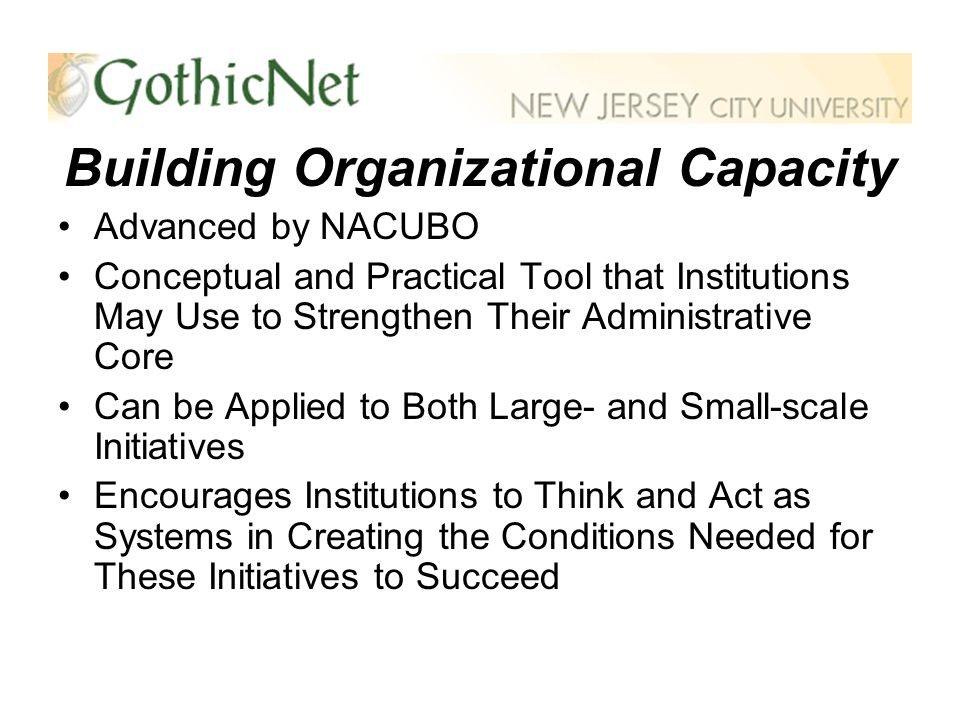 Building Organizational Capacity Advanced by NACUBO Conceptual and Practical Tool that Institutions May Use to Strengthen Their Administrative Core Can be Applied to Both Large- and Small-scale Initiatives Encourages Institutions to Think and Act as Systems in Creating the Conditions Needed for These Initiatives to Succeed