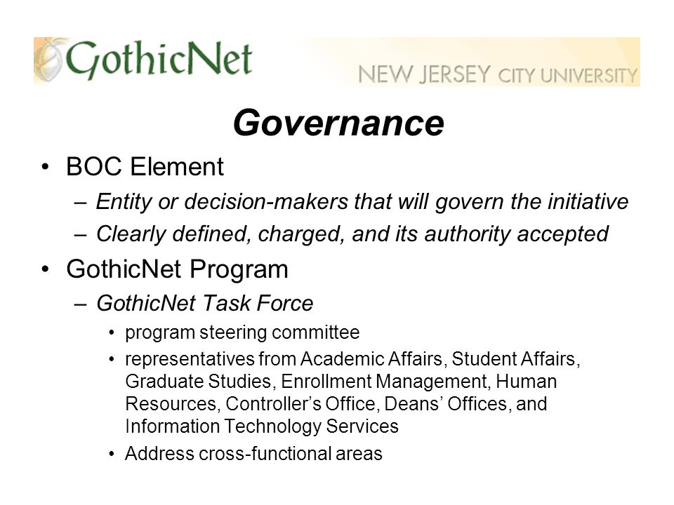 Governance BOC Element –Entity or decision-makers that will govern the initiative –Clearly defined, charged, and its authority accepted GothicNet Program –GothicNet Task Force program steering committee representatives from Academic Affairs, Student Affairs, Graduate Studies, Enrollment Management, Human Resources, Controllers Office, Deans Offices, and Information Technology Services Address cross-functional areas