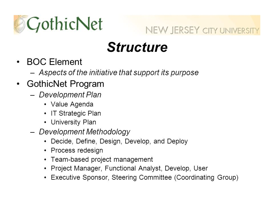 Structure BOC Element –Aspects of the initiative that support its purpose GothicNet Program –Development Plan Value Agenda IT Strategic Plan University Plan –Development Methodology Decide, Define, Design, Develop, and Deploy Process redesign Team-based project management Project Manager, Functional Analyst, Develop, User Executive Sponsor, Steering Committee (Coordinating Group)