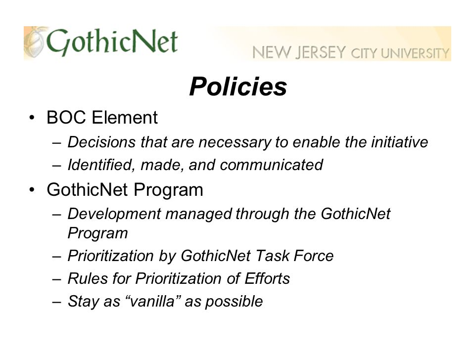 Policies BOC Element –Decisions that are necessary to enable the initiative –Identified, made, and communicated GothicNet Program –Development managed through the GothicNet Program –Prioritization by GothicNet Task Force –Rules for Prioritization of Efforts –Stay as vanilla as possible