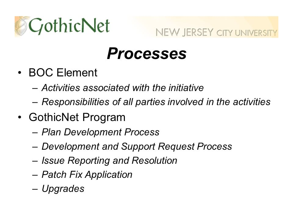 Processes BOC Element –Activities associated with the initiative –Responsibilities of all parties involved in the activities GothicNet Program –Plan Development Process –Development and Support Request Process –Issue Reporting and Resolution –Patch Fix Application –Upgrades