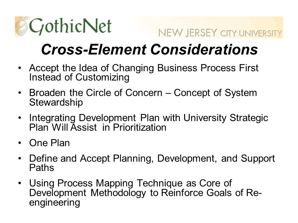Cross-Element Considerations Accept the Idea of Changing Business Process First Instead of Customizing Broaden the Circle of Concern – Concept of System Stewardship Integrating Development Plan with University Strategic Plan Will Assist in Prioritization One Plan Define and Accept Planning, Development, and Support Paths Using Process Mapping Technique as Core of Development Methodology to Reinforce Goals of Re- engineering
