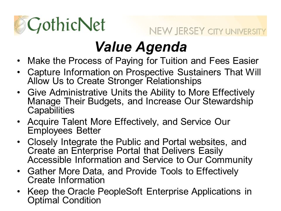 Value Agenda Make the Process of Paying for Tuition and Fees Easier Capture Information on Prospective Sustainers That Will Allow Us to Create Stronger Relationships Give Administrative Units the Ability to More Effectively Manage Their Budgets, and Increase Our Stewardship Capabilities Acquire Talent More Effectively, and Service Our Employees Better Closely Integrate the Public and Portal websites, and Create an Enterprise Portal that Delivers Easily Accessible Information and Service to Our Community Gather More Data, and Provide Tools to Effectively Create Information Keep the Oracle PeopleSoft Enterprise Applications in Optimal Condition