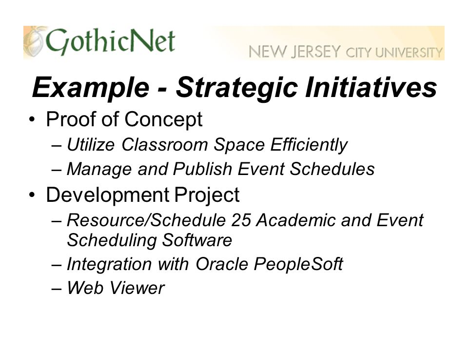 Example - Strategic Initiatives Proof of Concept –Utilize Classroom Space Efficiently –Manage and Publish Event Schedules Development Project –Resource/Schedule 25 Academic and Event Scheduling Software –Integration with Oracle PeopleSoft –Web Viewer