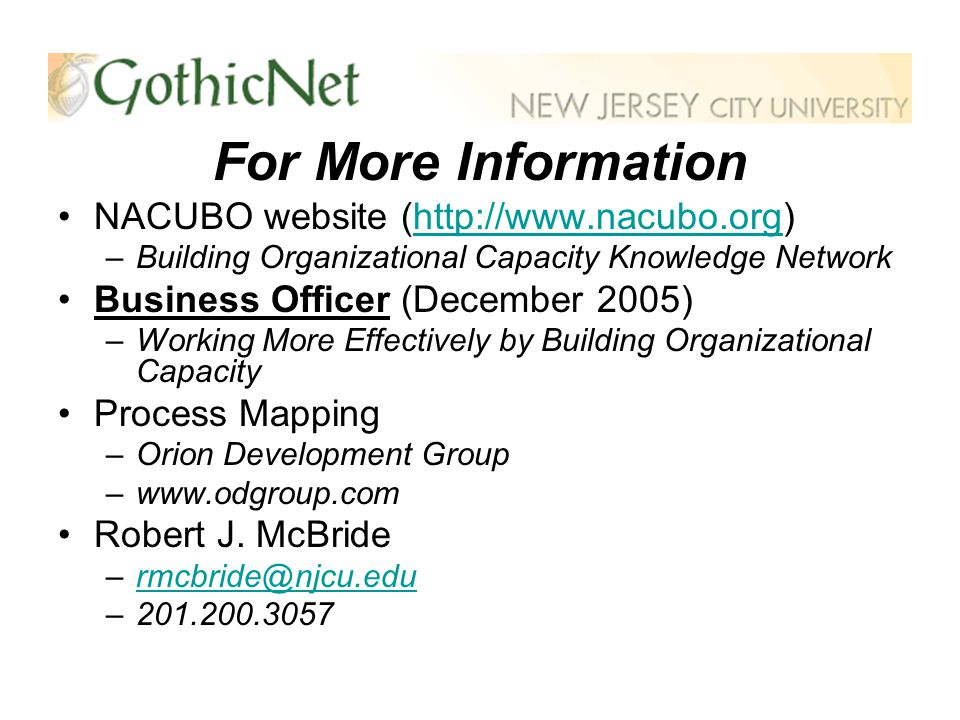 For More Information NACUBO website (http://www.nacubo.org)http://www.nacubo.org –Building Organizational Capacity Knowledge Network Business Officer (December 2005) –Working More Effectively by Building Organizational Capacity Process Mapping –Orion Development Group –www.odgroup.com Robert J.