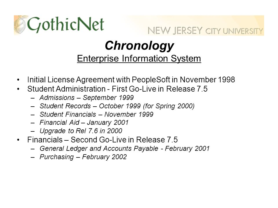 Chronology Enterprise Information System Project GothicNet (July 2003 – November 2004) –Upgraded Financials and Student Administration (now Campus Solutions) Production Systems to the PeopleSoft Internet Architecture –Added Academic Advisement, Contributor Relations, eProcurement Implemented the Human Resources Management System Developed the Campus Portal with Single Sign-On to PS Applications Deployed Collaborative (Self-Service) Applications to Undergraduate & Graduate Students, Faculty, and Staff: –View & Update personal information, find class schedules, view paycheck and benefit information –Enroll in a class, perform degree audit, apply for and view financial aid, make a payment via credit card –View class rosters, record grades, advise students