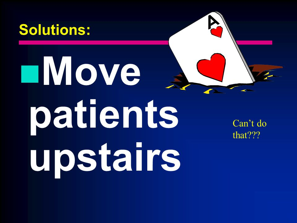 Solutions: Move patients upstairs Cant do that???
