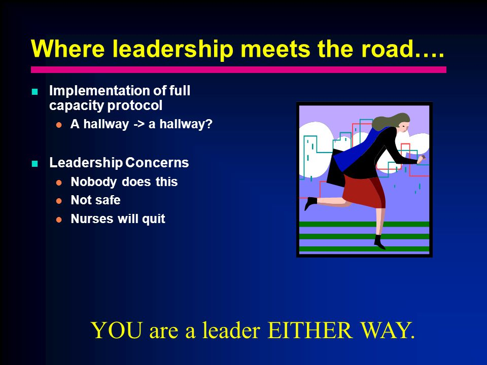 Where leadership meets the road…. Implementation of full capacity protocol A hallway -> a hallway.