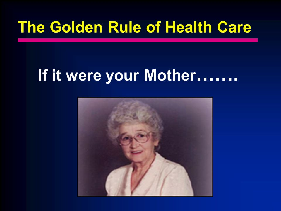 The Golden Rule of Health Care If it were your Mother …….