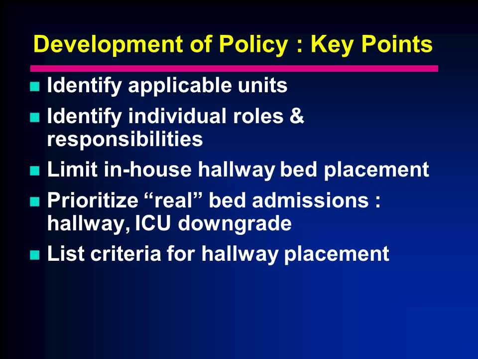 Development of Policy : Key Points Identify applicable units Identify individual roles & responsibilities Limit in-house hallway bed placement Prioritize real bed admissions : hallway, ICU downgrade List criteria for hallway placement