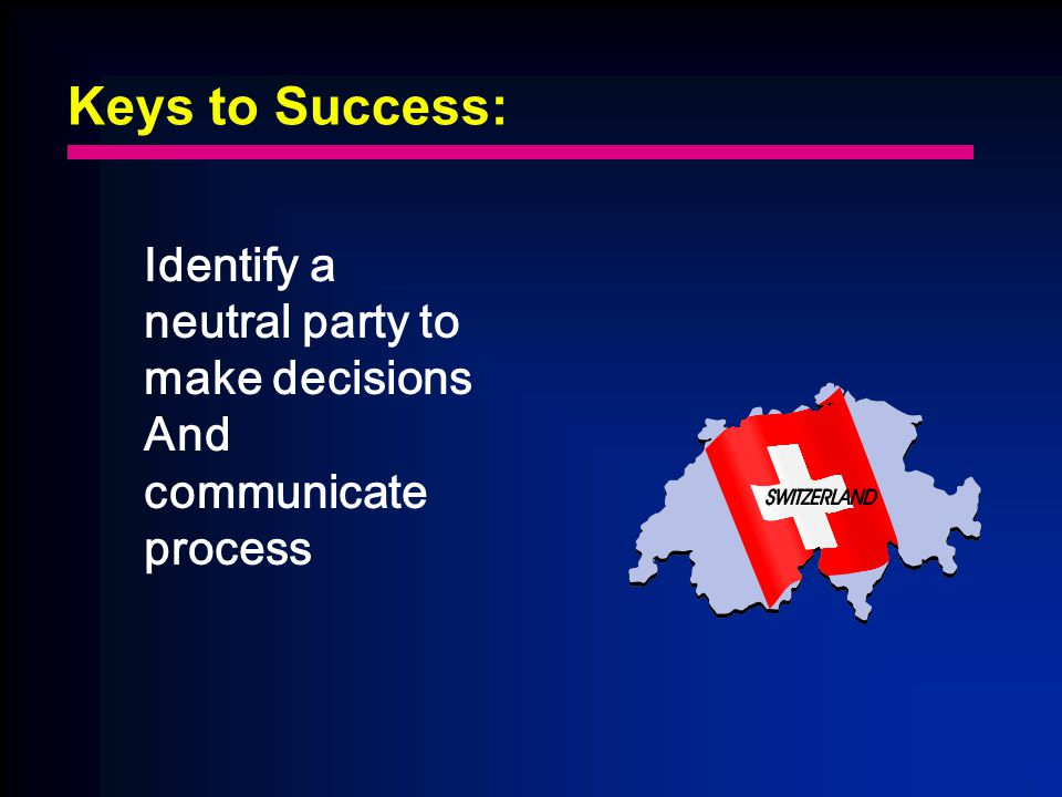 Keys to Success: Identify a neutral party to make decisions And communicate process