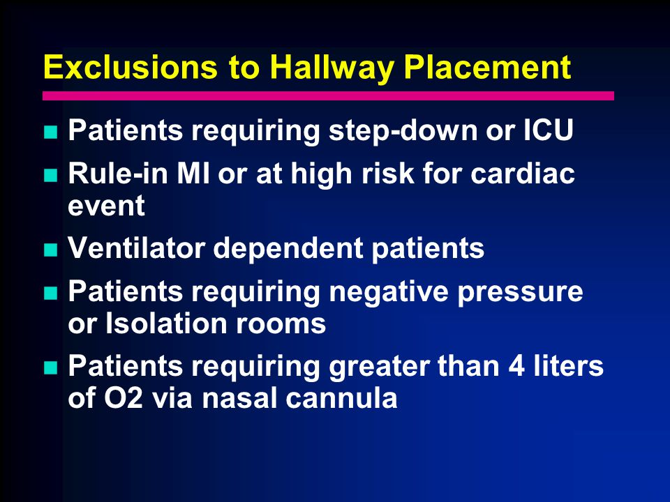Exclusions to Hallway Placement Patients requiring step-down or ICU Rule-in MI or at high risk for cardiac event Ventilator dependent patients Patients requiring negative pressure or Isolation rooms Patients requiring greater than 4 liters of O2 via nasal cannula