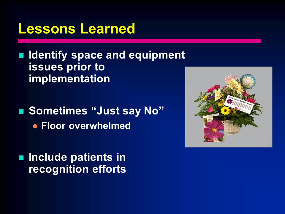 Lessons Learned Identify space and equipment issues prior to implementation Sometimes Just say No Floor overwhelmed Include patients in recognition efforts