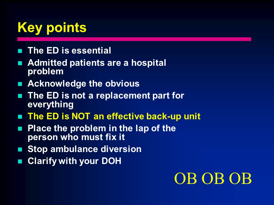 Key points The ED is essential Admitted patients are a hospital problem Acknowledge the obvious The ED is not a replacement part for everything The ED is NOT an effective back-up unit Place the problem in the lap of the person who must fix it Stop ambulance diversion Clarify with your DOH OB OB OB