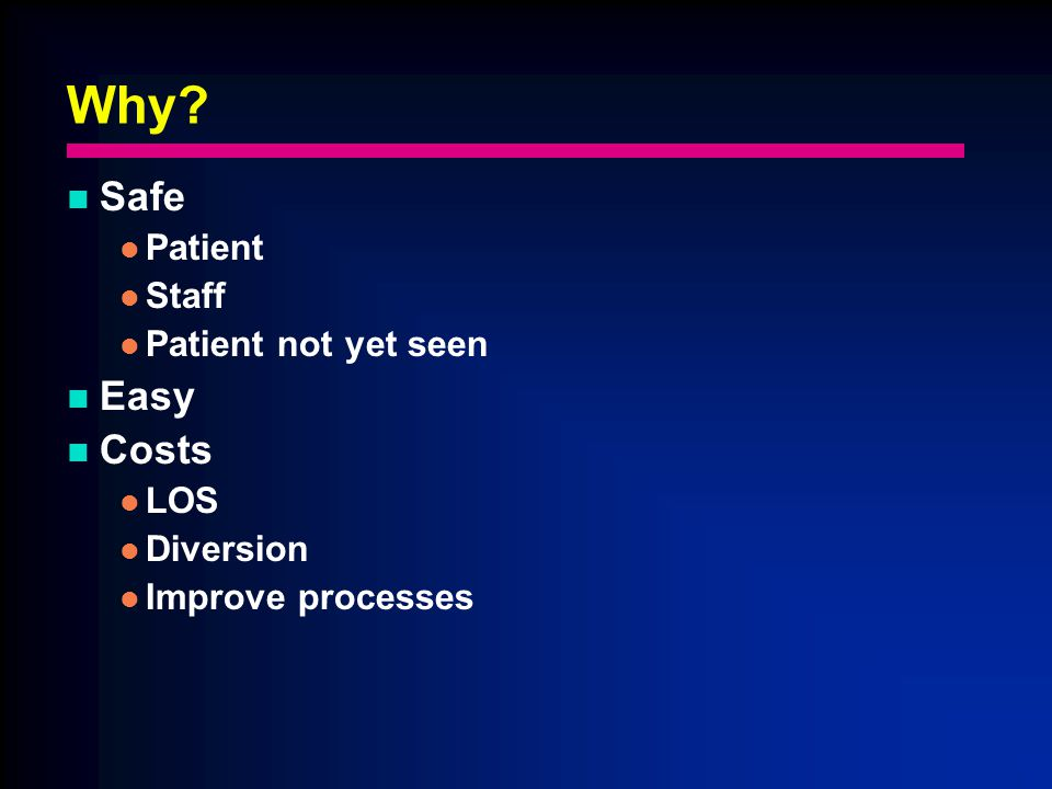 Why? Safe Patient Staff Patient not yet seen Easy Costs LOS Diversion Improve processes