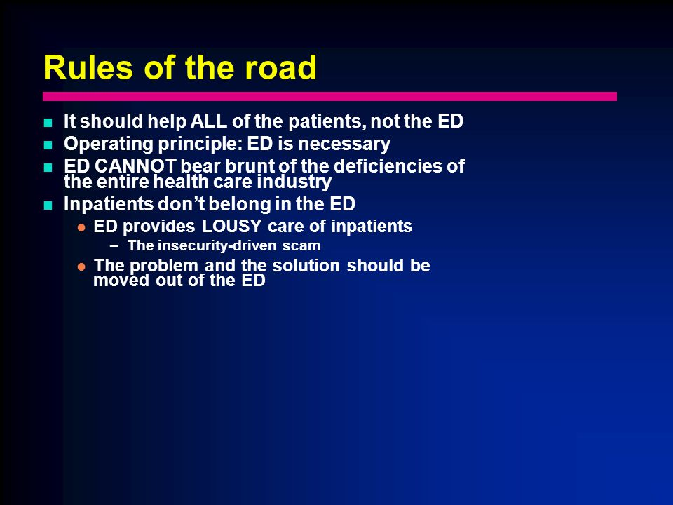 Rules of the road It should help ALL of the patients, not the ED Operating principle: ED is necessary ED CANNOT bear brunt of the deficiencies of the entire health care industry Inpatients dont belong in the ED ED provides LOUSY care of inpatients –The insecurity-driven scam The problem and the solution should be moved out of the ED