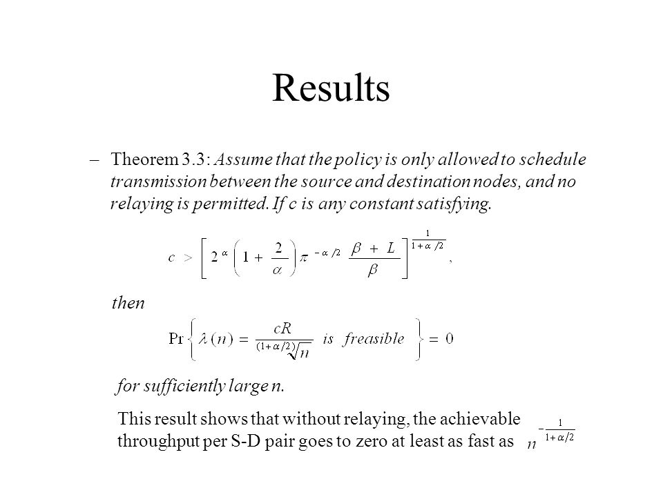 Results –Theorem 3.3: Assume that the policy is only allowed to schedule transmission between the source and destination nodes, and no relaying is permitted.