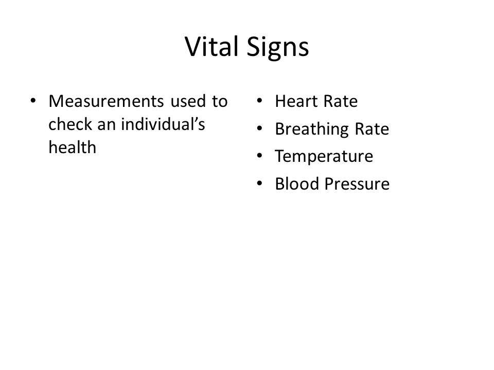 Vital Signs Measurements used to check an individuals health Heart Rate Breathing Rate Temperature Blood Pressure