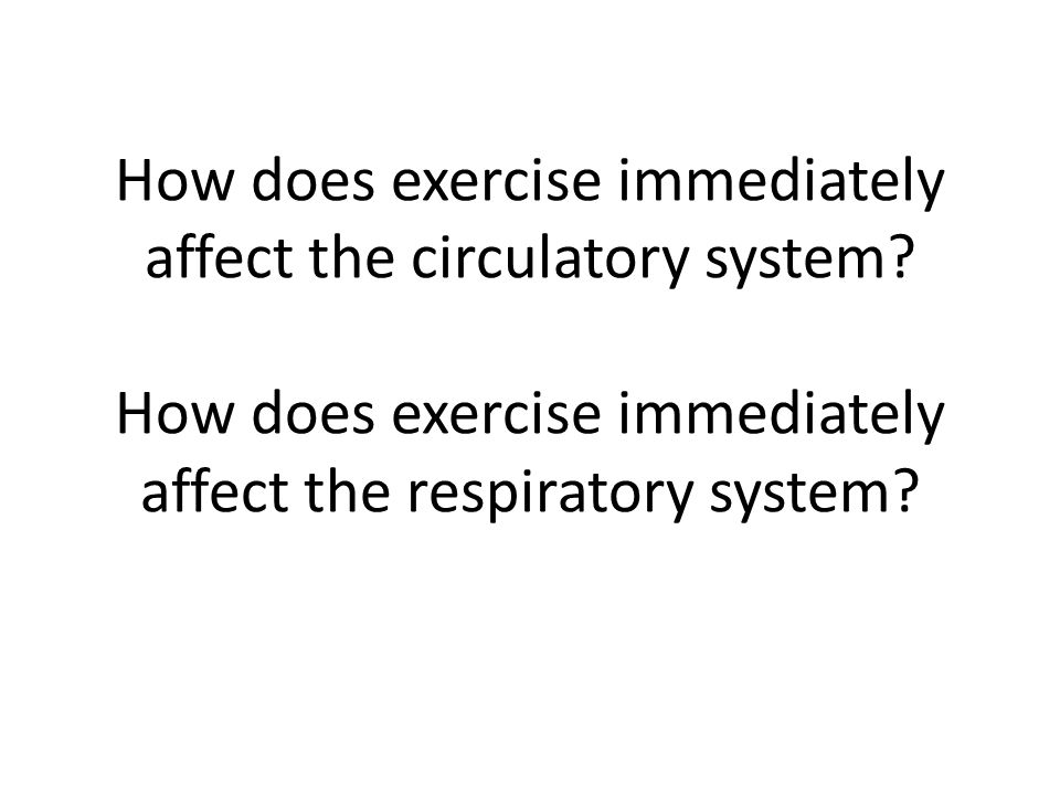How does exercise immediately affect the circulatory system? How does exercise immediately affect the respiratory system?