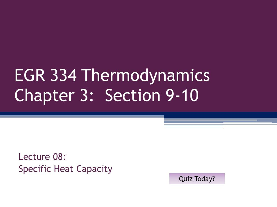 EGR 334 Thermodynamics Chapter 3: Section 9-10 Lecture 08: Specific Heat Capacity Quiz Today?