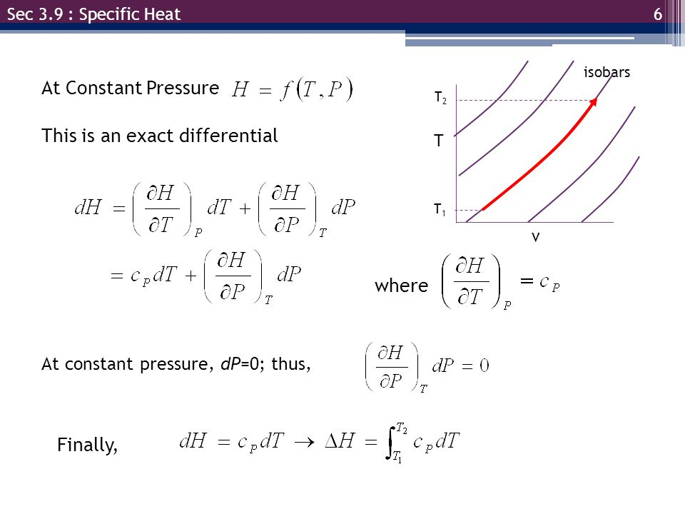 6 Sec 3.9 : Specific Heat At Constant Pressure This is an exact differential where At constant pressure, dP=0; thus, Finally, isobars T v T1T1 T2T2